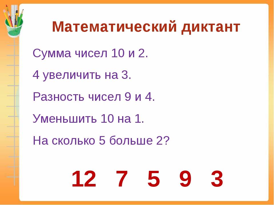 Математический диктант Сумма чисел 10 и 2. 4 увеличить на 3. Разность чисел...