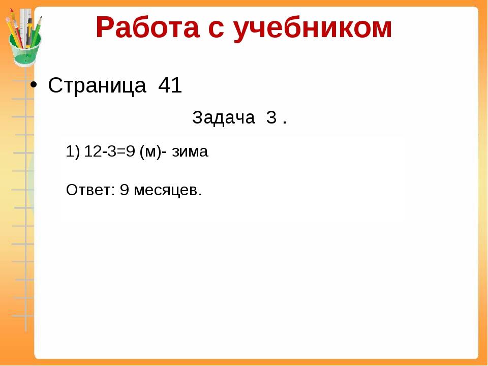 Работа с учебником Страница 41 Задача 3 . 12-3=9 (м)- зима Ответ: 9 месяцев.