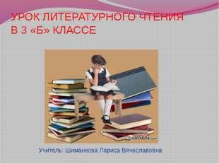 УРОК ЛИТЕРАТУРНОГО ЧТЕНИЯ В 3 «Б» КЛАССЕ Учитель: Шиманкова Лариса Вячеславовна