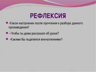 РЕФЛЕКСИЯ -Какое настроение после прочтения и разбора данного произведения? -