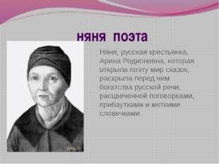 няня поэта Няня, русская крестьянка, Арина Родионовна, которая открыла поэту