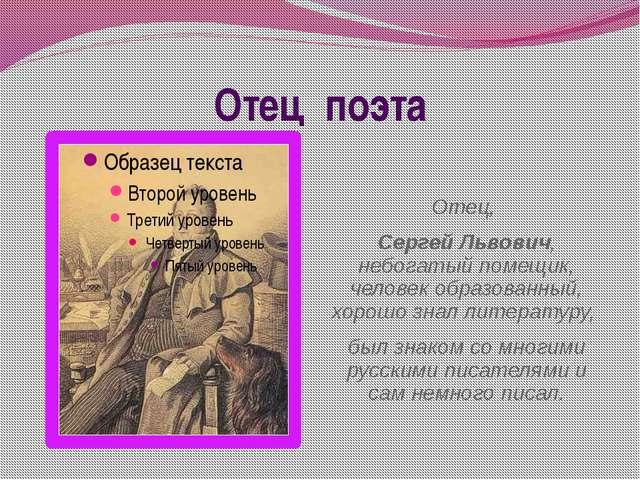 Отец поэта Отец, Сергей Львович, небогатый помещик, человек образованный, хор...