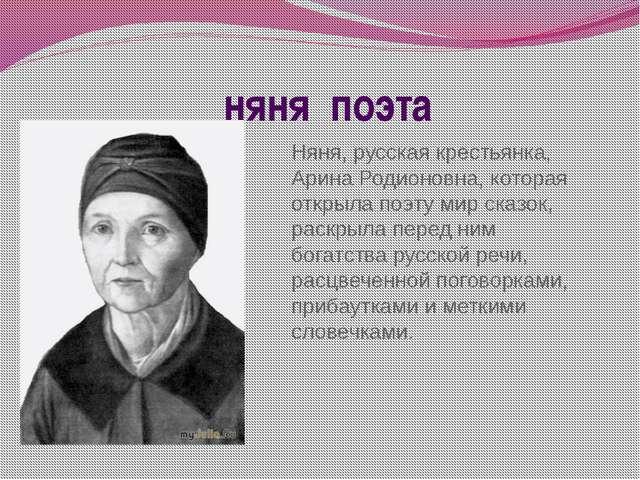 няня поэта Няня, русская крестьянка, Арина Родионовна, которая открыла поэту...