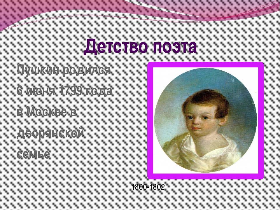 Детство поэта Пушкин родился 6 июня 1799 года в Москве в дворянской семье 180...