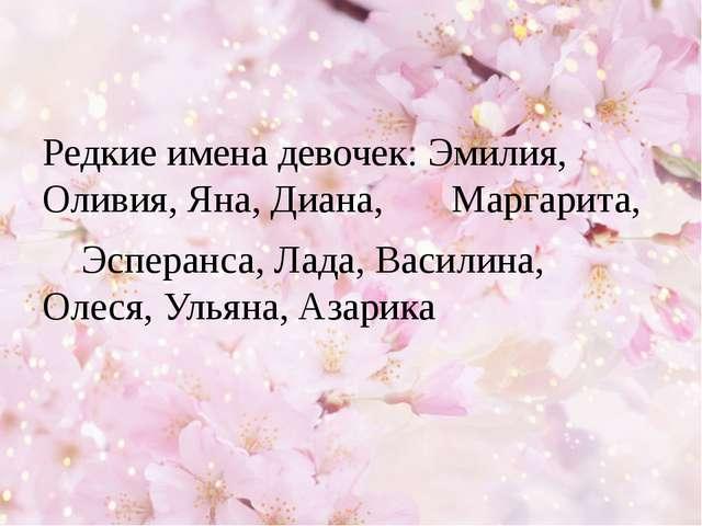 Редкие имена девочек: Эмилия, Оливия, Яна, Диана, Маргарита, Эсперанса, Лада...