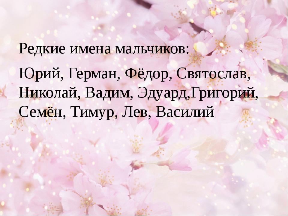 Редкие имена мальчиков: Юрий, Герман, Фёдор, Святослав, Николай, Вадим, Эдуа...