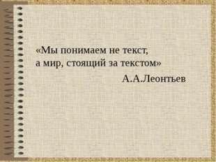 «Мы понимаем не текст, а мир, стоящий за текстом» А.А.Леонтьев