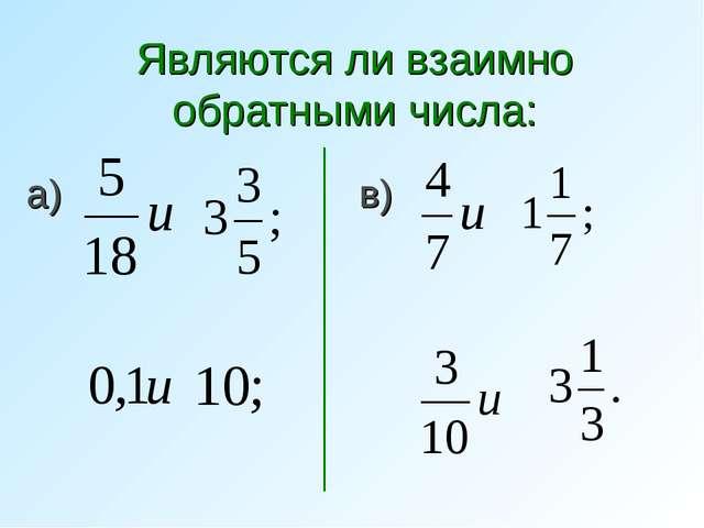 Являются ли взаимно обратными числа: а) б) в) г)