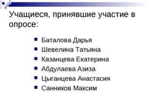 Учащиеся, принявшие участие в опросе: Баталова Дарья Шевелина Татьяна Казанце