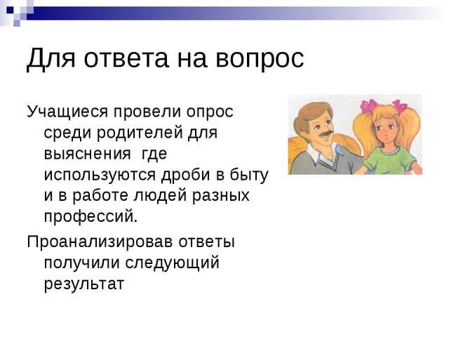 Для ответа на вопрос Учащиеся провели опрос среди родителей для выяснения где...