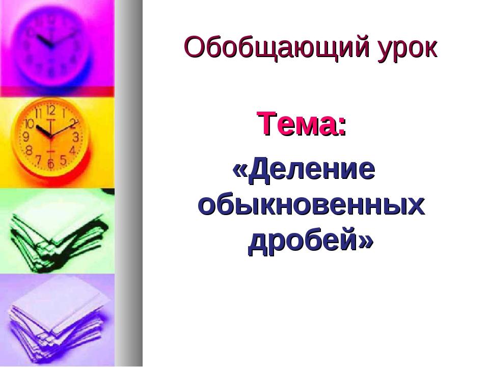 Обобщающий урок Тема: «Деление обыкновенных дробей»