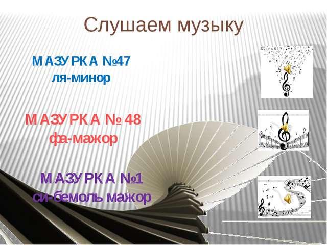 МАЗУРКА №47 ля-минор МАЗУРКА № 48 фа-мажор МАЗУРКА №1 си-бемоль мажор Слушаем...