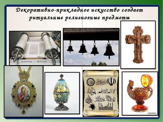 Декоративно-прикладное искусство создает ритуальные религиозные предметы