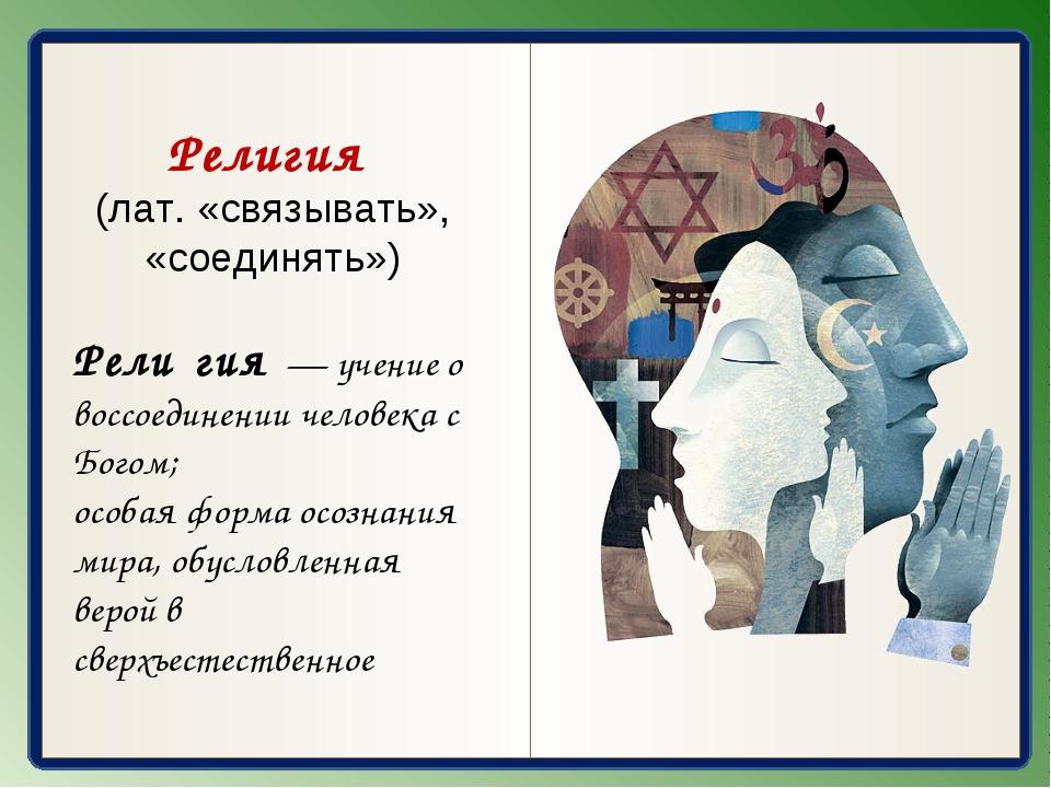 Религия (лат. «связывать», «соединять») Рели́гия — учение о воссоединении че...