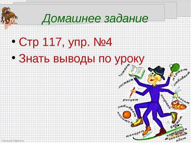 Домашнее задание Стр 117, упр. №4 Знать выводы по уроку FokinaLida.75@mail.ru