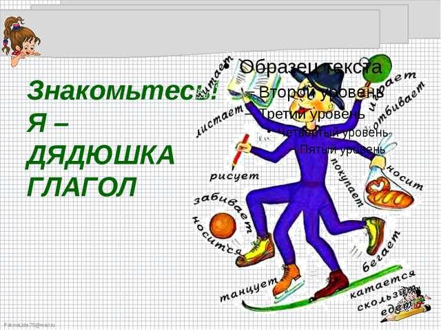 Знакомьтесь! Я – ДЯДЮШКА ГЛАГОЛ FokinaLida.75@mail.ru
