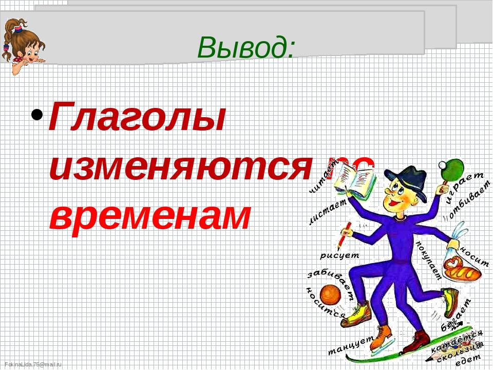 Вывод: Глаголы изменяются по временам FokinaLida.75@mail.ru