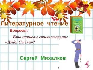 Литературное чтение Вопросы: Кто написал стихотворение «Дядя Стёпа»? Сергей