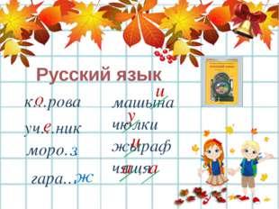 Русский язык к…рова о уч…ник е моро… з гара… ж машына чюлки жыраф чящя и у и