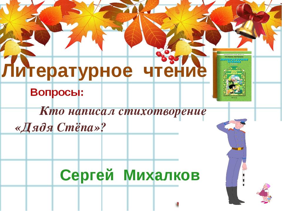 Литературное чтение Вопросы: Кто написал стихотворение «Дядя Стёпа»? Сергей...