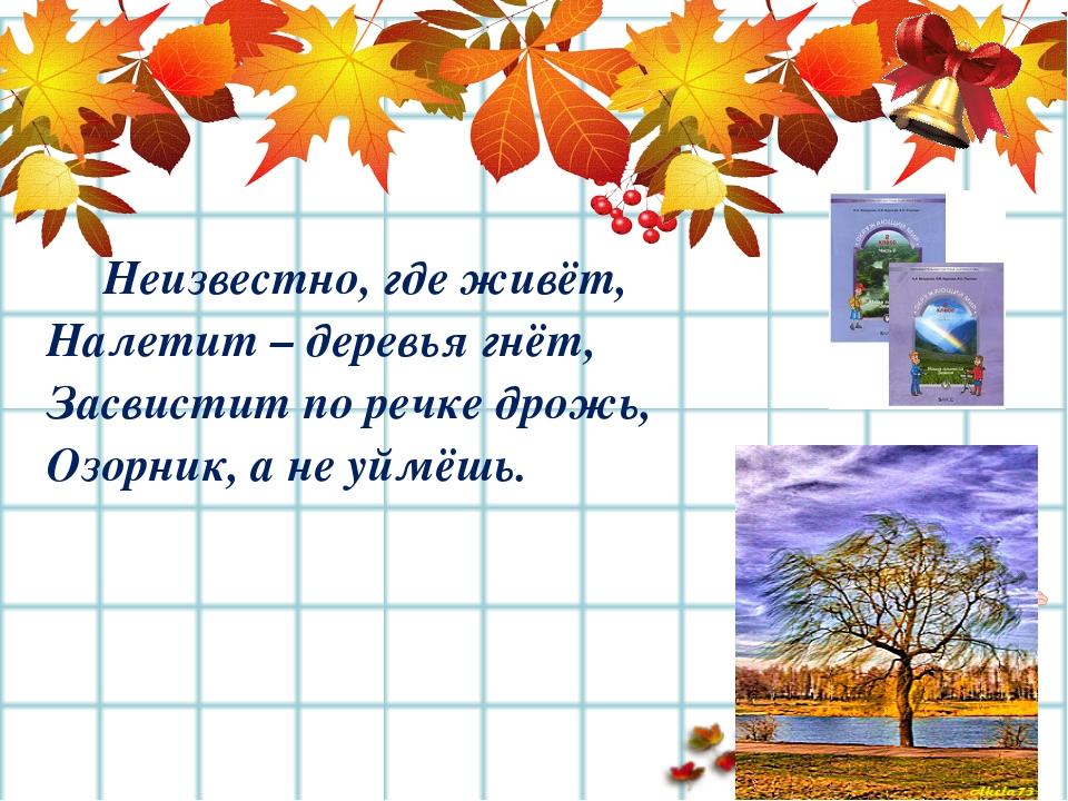 Неизвестно, где живёт, Налетит – деревья гнёт, Засвистит по речке дрожь, Оз...