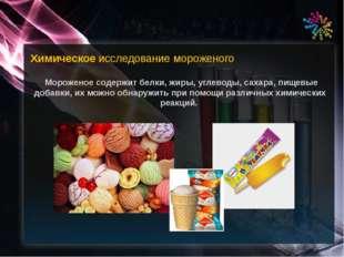 Химическое исследование мороженого Мороженое содержит белки, жиры, углеводы,