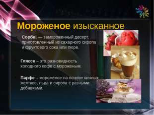 Сорбе́ — замороженный десерт, приготовленный из сахарного сиропа и фруктового