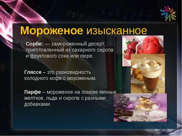 Сорбе́ — замороженный десерт, приготовленный из сахарного сиропа и фруктового...