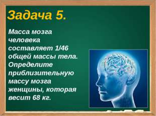 Задача 5. Масса мозга человека составляет 1/46 общей массы тела. Определите