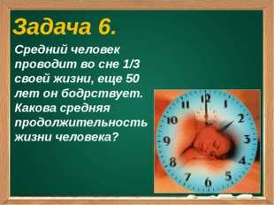 Задача 6. Средний человек проводит во сне 1/3 своей жизни, еще 50 лет он бод