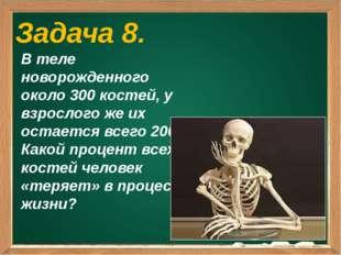Задача 8. В теле новорожденного около 300 костей, у взрослого же их остается