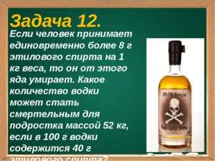 Задача 12. Если человек принимает единовременно более 8 г этилового спирта н