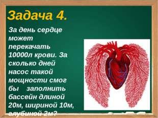 Задача 4. За день сердце может перекачать 10000л крови. За сколько дней насо