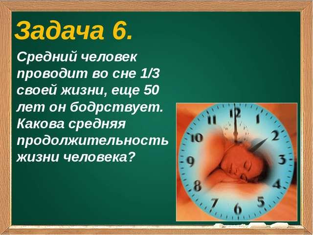 Задача 6. Средний человек проводит во сне 1/3 своей жизни, еще 50 лет он бод...