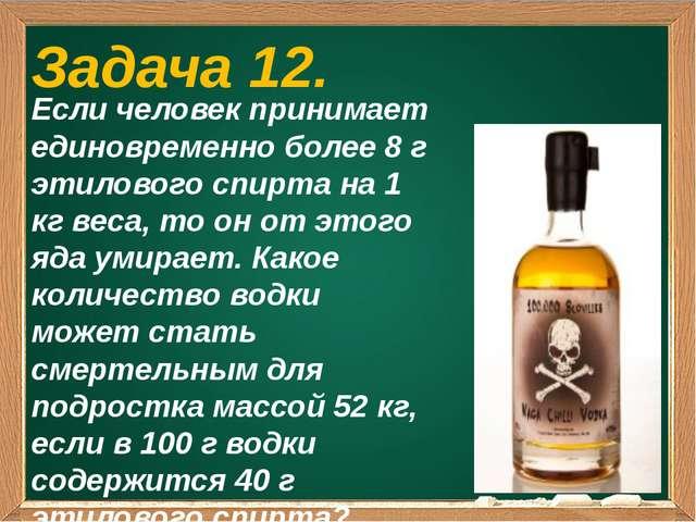 Задача 12. Если человек принимает единовременно более 8 г этилового спирта н...