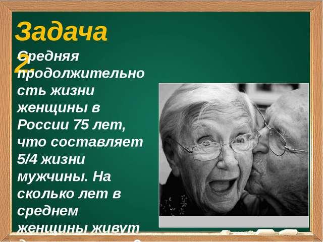 Задача 2. Средняя продолжительность жизни женщины в России 75 лет, что соста...