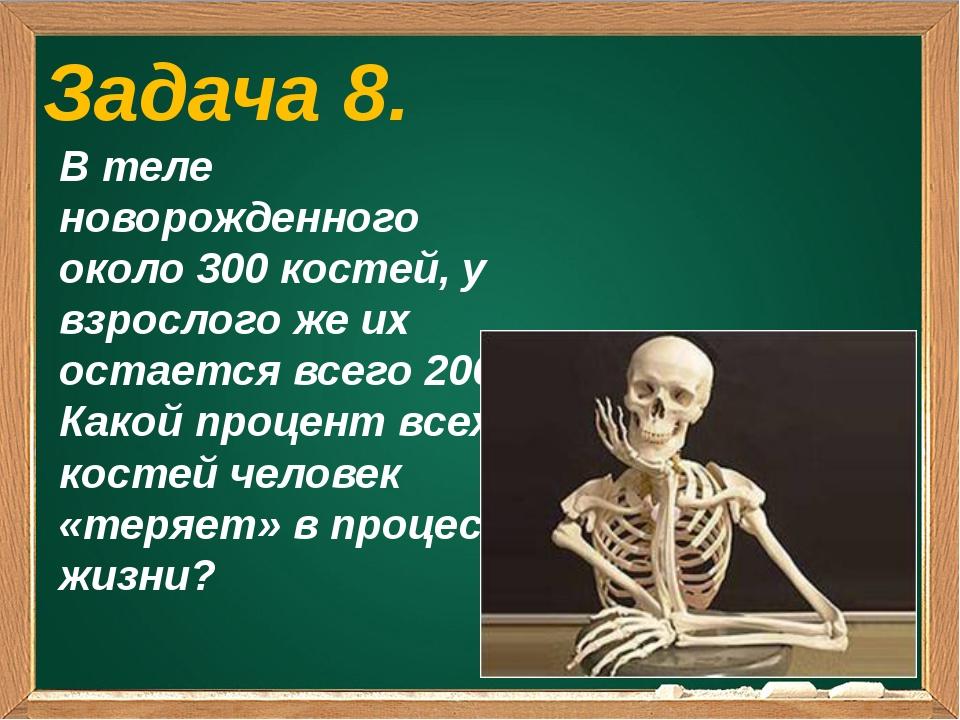 Задача 8. В теле новорожденного около 300 костей, у взрослого же их остается...