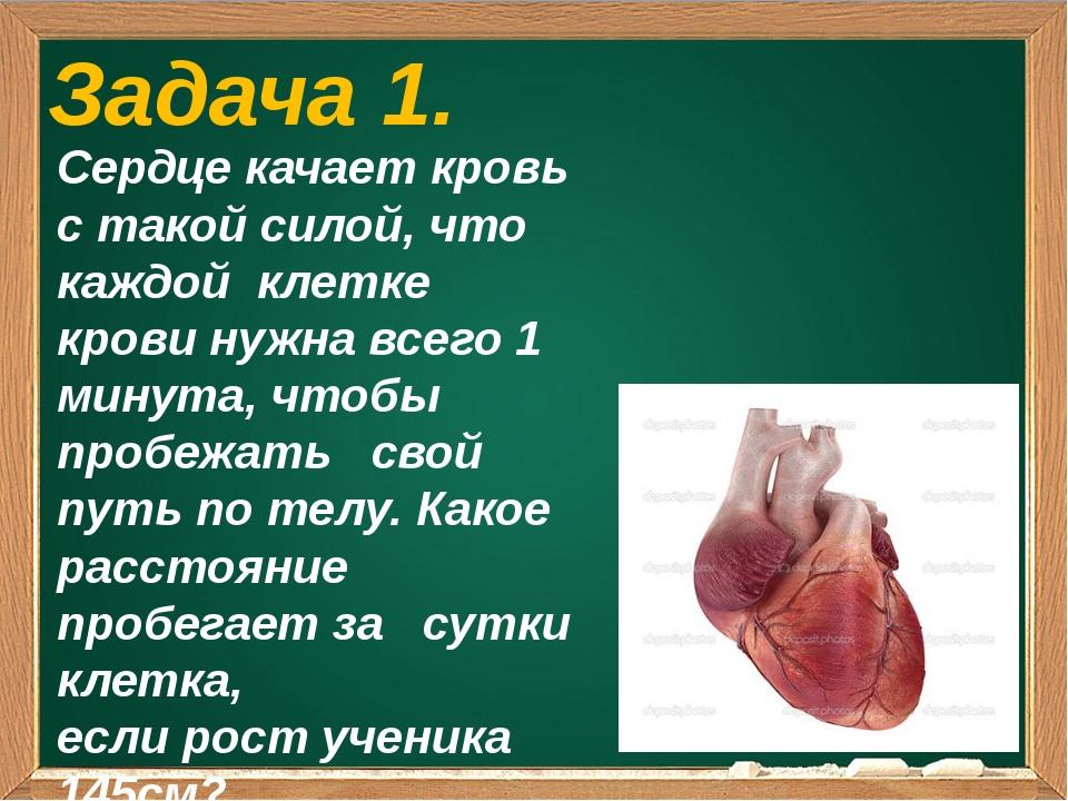Задача 1. Сердце качает кровь с такой силой, что каждой клетке крови нужна в...