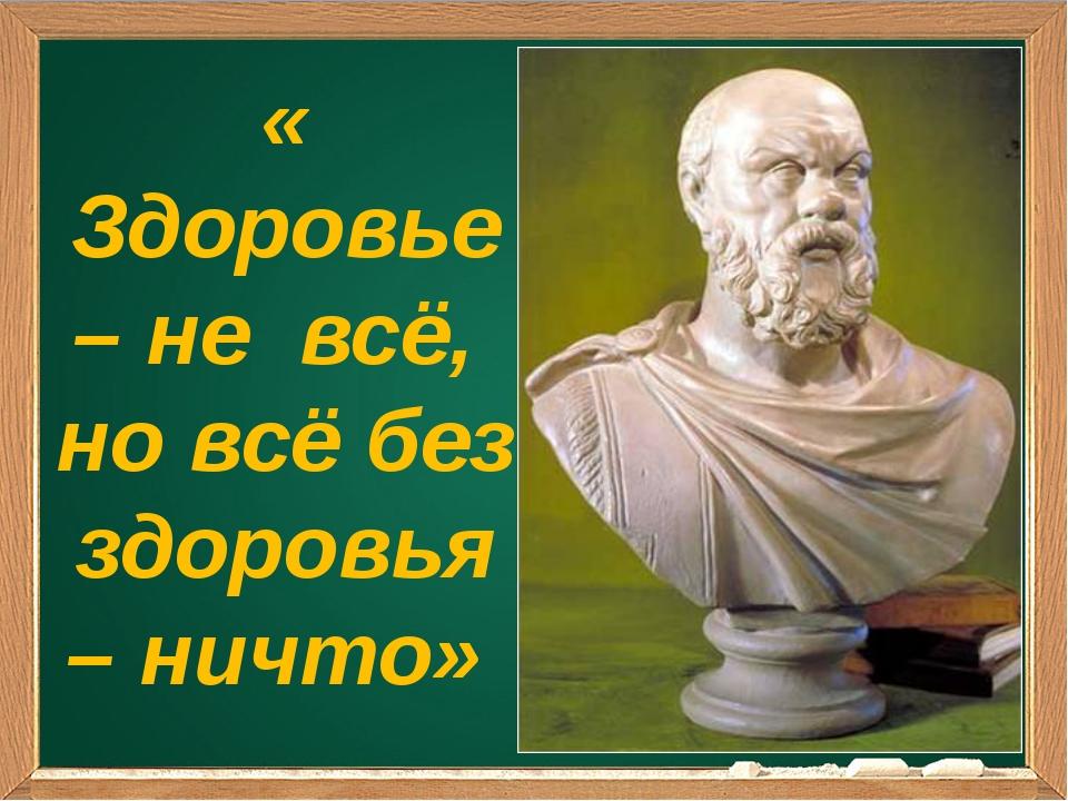 « Здоровье – не всё, но всё без здоровья – ничто» Сократ
