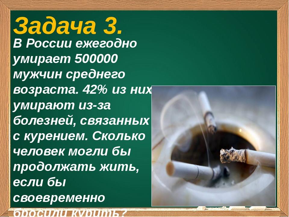 Задача 3. В России ежегодно умирает 500000 мужчин среднего возраста. 42% из...
