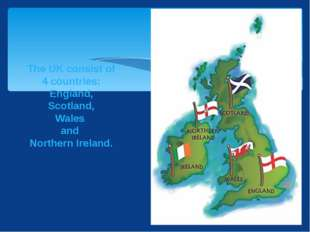 The UK consist of 4 countries: England, Scotland, Wales and Northern Ireland.
