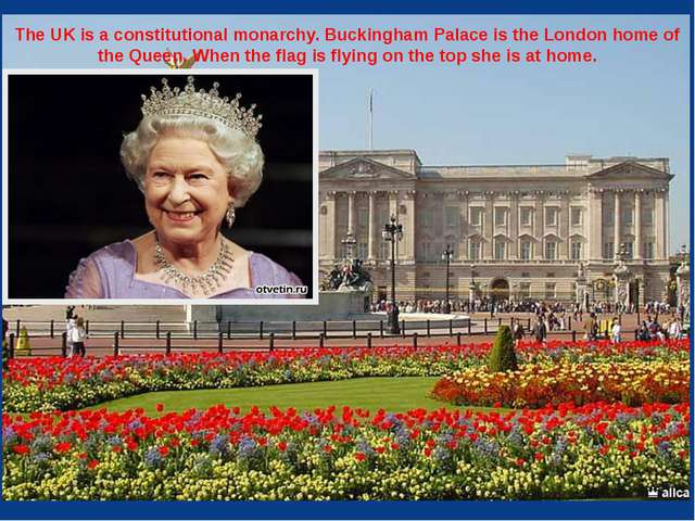 The UK is a constitutional monarchy. Buckingham Palace is the London home of...