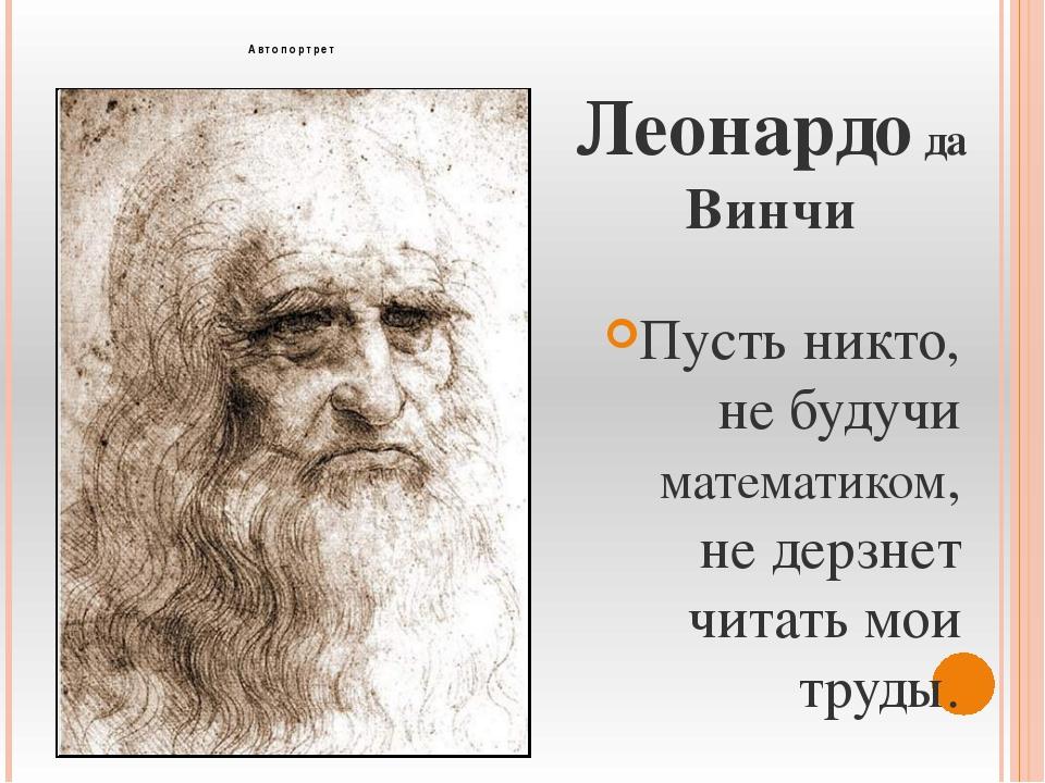 Леонардо да Винчи Пусть никто, не будучи математиком, не дерзнет читать мои т...