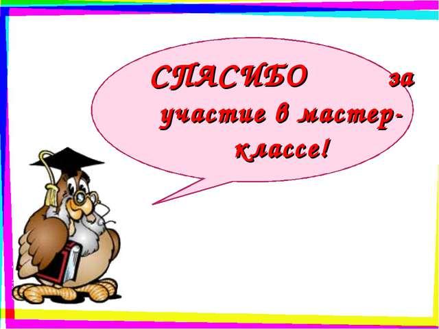 СПАСИБО за участие в мастер-классе!