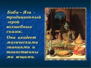 Баба – Яга - традиционный герой волшебных сказок. Она владеет магическими зн