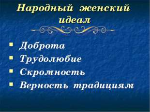 Народный женский идеал Доброта Трудолюбие Скромность Верность традициям