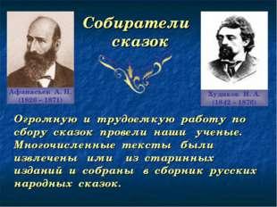 Собиратели сказок Афанасьев А. Н. (1826 – 1871) Худяков И. А. (1842 – 1876) О