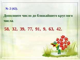 Дополните число до ближайшего круглого числа. 58, 32, 39, 77, 91, 9, 63, 42.