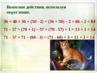 Выполни действия, используя округление. 36 + 48 = 36 + (50 - 2) = (36 + 50) –