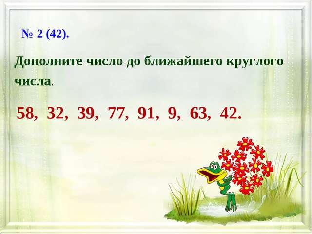 Дополните число до ближайшего круглого числа. 58, 32, 39, 77, 91, 9, 63, 42....